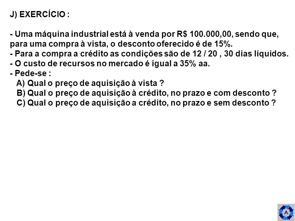 J) EXERCÍCIO : - Uma máquina industrial está à venda por R$ 100.000,00, sendo que, para uma compra à vista, o desconto oferecido é de 15%. - Para a co
