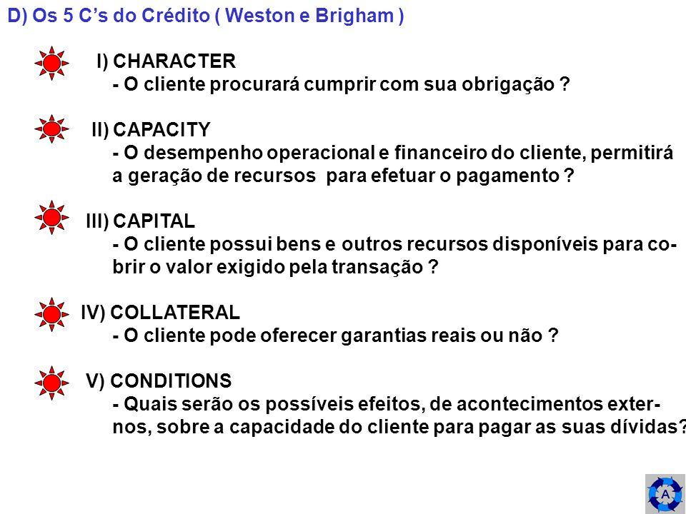 D) Os 5 Cs do Crédito ( Weston e Brigham ) I) CHARACTER - O cliente procurará cumprir com sua obrigação ? II) CAPACITY - O desempenho operacional e fi