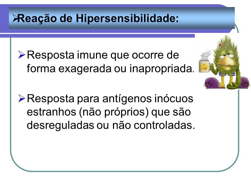 Reação de Hipersensibilidade: Resposta imune que ocorre de forma exagerada ou inapropriada. Resposta para antígenos inócuos estranhos (não próprios) q