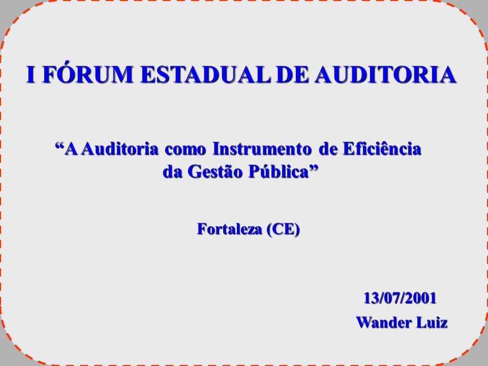 I FÓRUM ESTADUAL DE AUDITORIA A Auditoria como Instrumento de Eficiência da Gestão Pública da Gestão Pública Fortaleza (CE) 13/07/2001 Wander Luiz