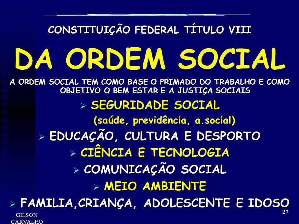 GILSON CARVALHO 27 CONSTITUIÇÃO FEDERAL TÍTULO VIII DA ORDEM SOCIAL A ORDEM SOCIAL TEM COMO BASE O PRIMADO DO TRABALHO E COMO OBJETIVO O BEM ESTAR E A