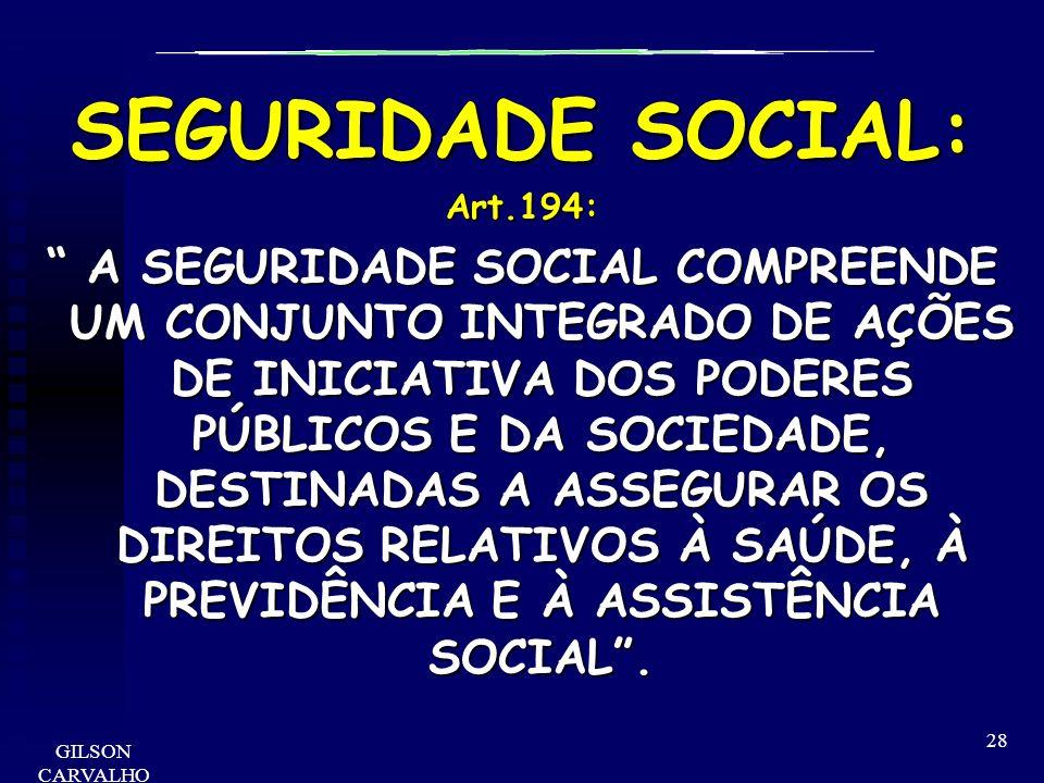 GILSON CARVALHO 28 SEGURIDADE SOCIAL: Art.194: A SEGURIDADE SOCIAL COMPREENDE UM CONJUNTO INTEGRADO DE AÇÕES DE INICIATIVA DOS PODERES PÚBLICOS E DA S