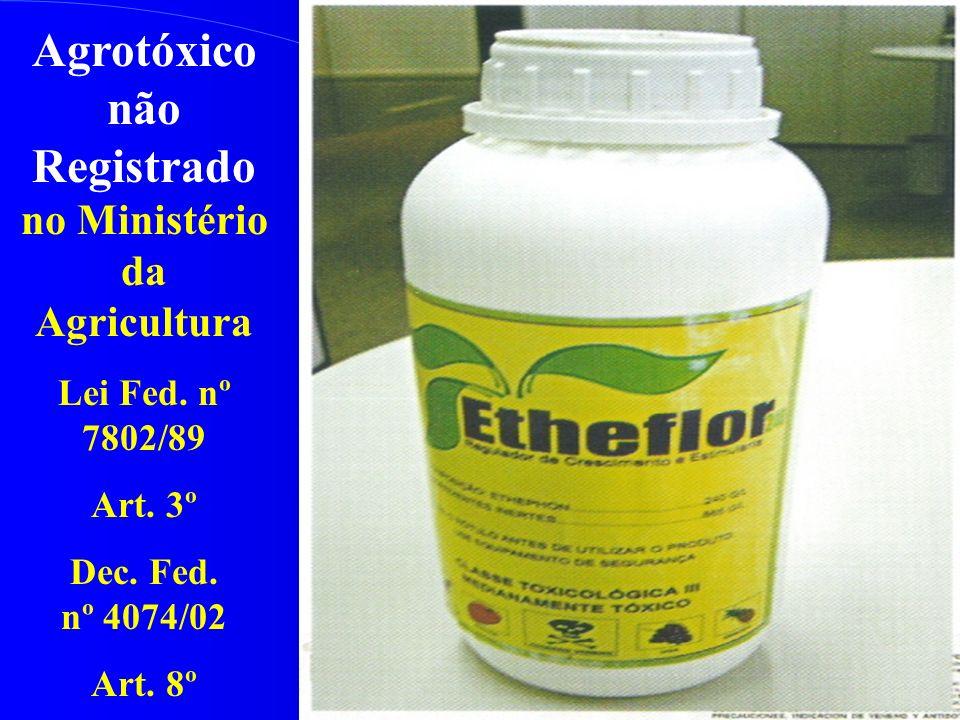 Agrotóxico não Registrado no Ministério da Agricultura Lei Fed. nº 7802/89 Art. 3º Dec. Fed. nº 4074/02 Art. 8º