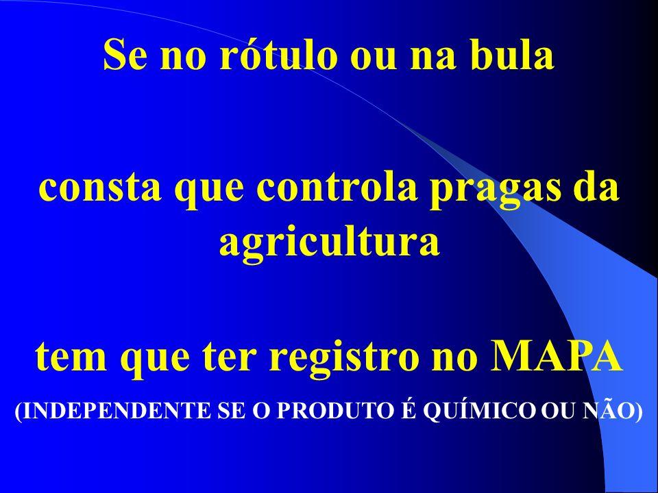 Se no rótulo ou na bula consta que controla pragas da agricultura tem que ter registro no MAPA (INDEPENDENTE SE O PRODUTO É QUÍMICO OU NÃO)