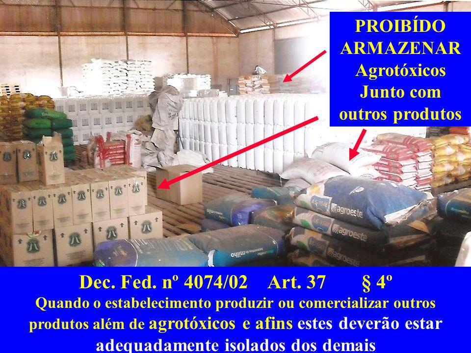 PROIBÍDO ARMAZENAR Agrotóxicos Junto com outros produtos Dec. Fed. nº 4074/02 Art. 37 § 4º Quando o estabelecimento produzir ou comercializar outros p