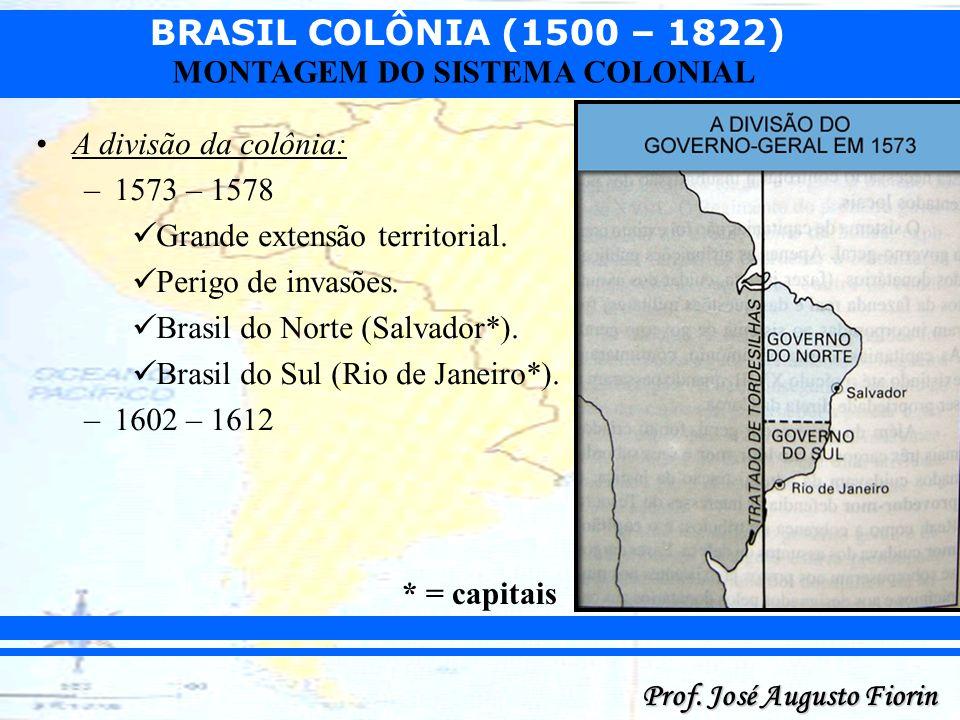 BRASIL COLÔNIA (1500 – 1822) Prof. José Augusto Fiorin MONTAGEM DO SISTEMA COLONIAL A divisão da colônia: –1573 – 1578 Grande extensão territorial. Pe