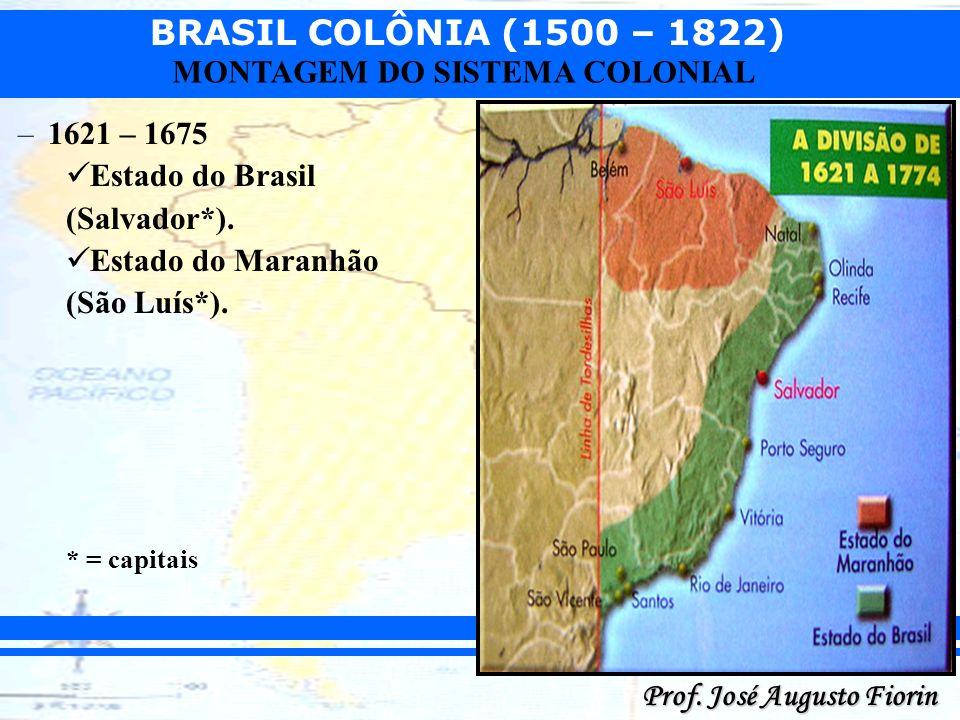 BRASIL COLÔNIA (1500 – 1822) Prof. José Augusto Fiorin MONTAGEM DO SISTEMA COLONIAL –1621 – 1675 Estado do Brasil (Salvador*). Estado do Maranhão (São