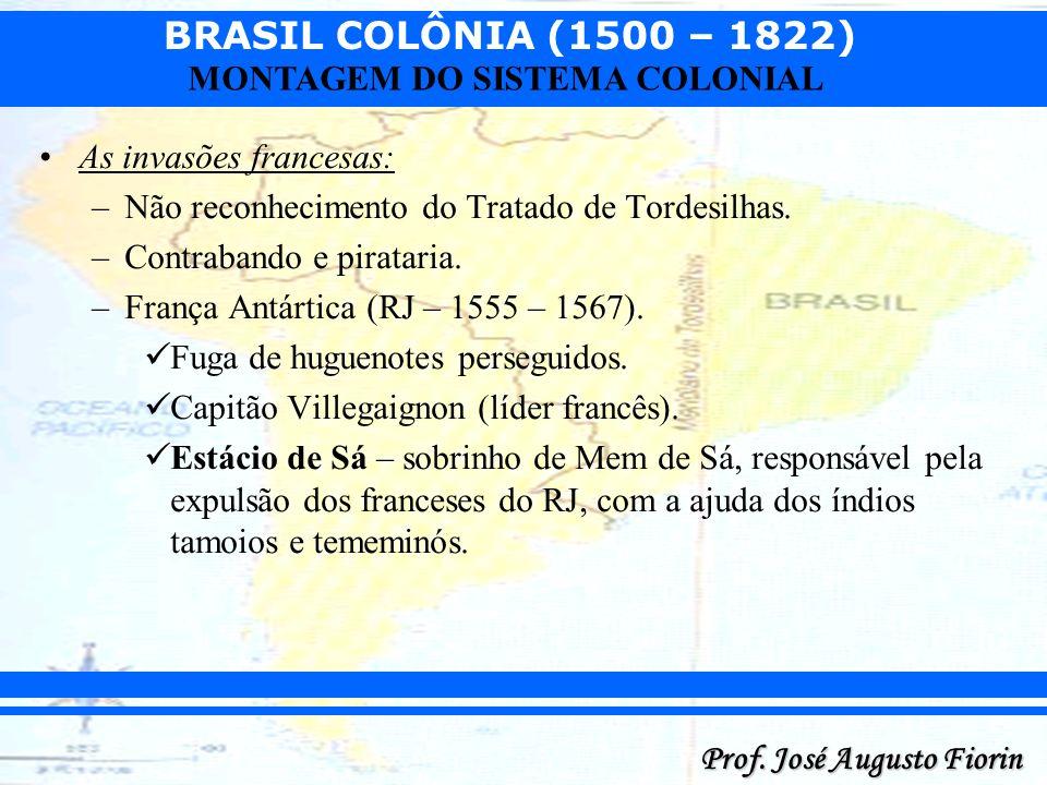 BRASIL COLÔNIA (1500 – 1822) Prof. José Augusto Fiorin MONTAGEM DO SISTEMA COLONIAL As invasões francesas: –Não reconhecimento do Tratado de Tordesilh