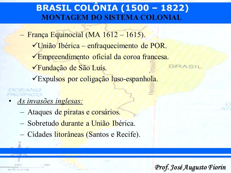 BRASIL COLÔNIA (1500 – 1822) Prof. José Augusto Fiorin MONTAGEM DO SISTEMA COLONIAL –França Equinocial (MA 1612 – 1615). União Ibérica – enfraquecimen