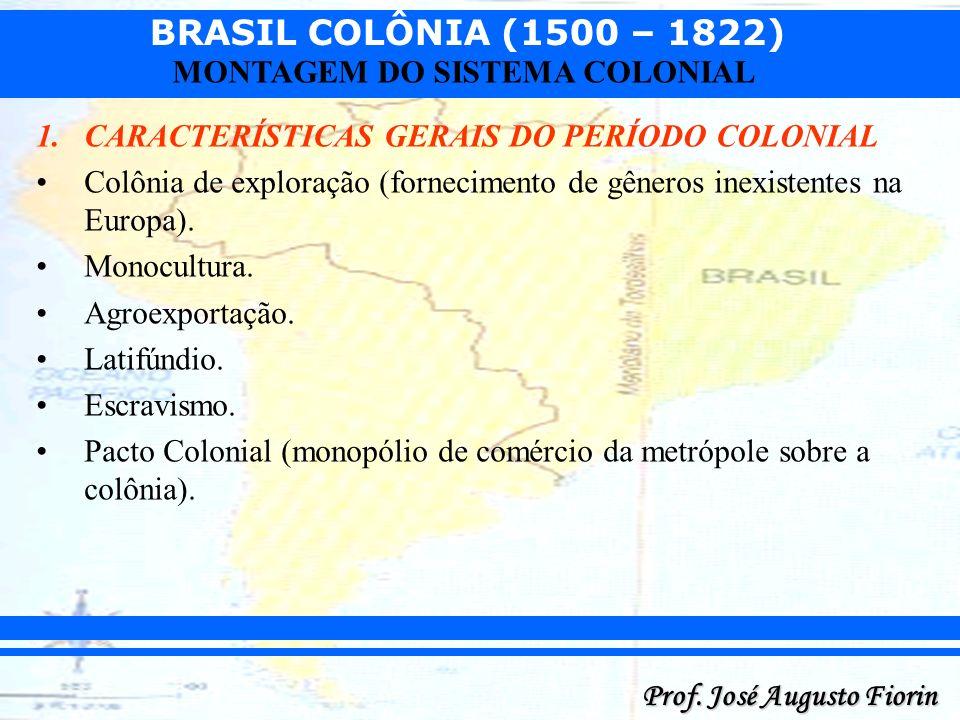 BRASIL COLÔNIA (1500 – 1822) Prof. José Augusto Fiorin MONTAGEM DO SISTEMA COLONIAL 1.CARACTERÍSTICAS GERAIS DO PERÍODO COLONIAL Colônia de exploração