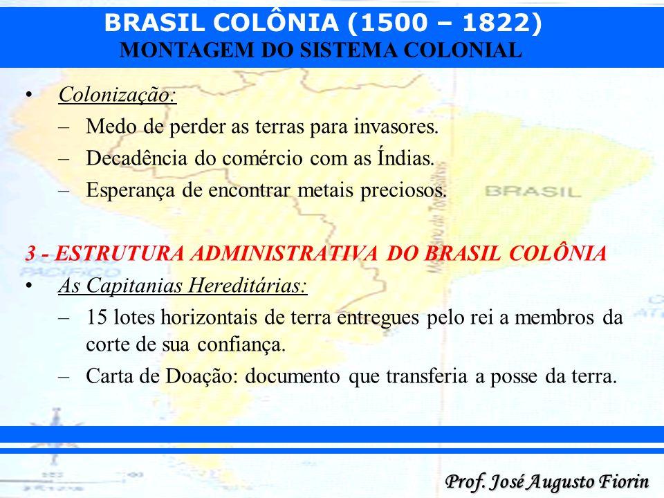 BRASIL COLÔNIA (1500 – 1822) Prof. José Augusto Fiorin MONTAGEM DO SISTEMA COLONIAL Colonização: –Medo de perder as terras para invasores. –Decadência