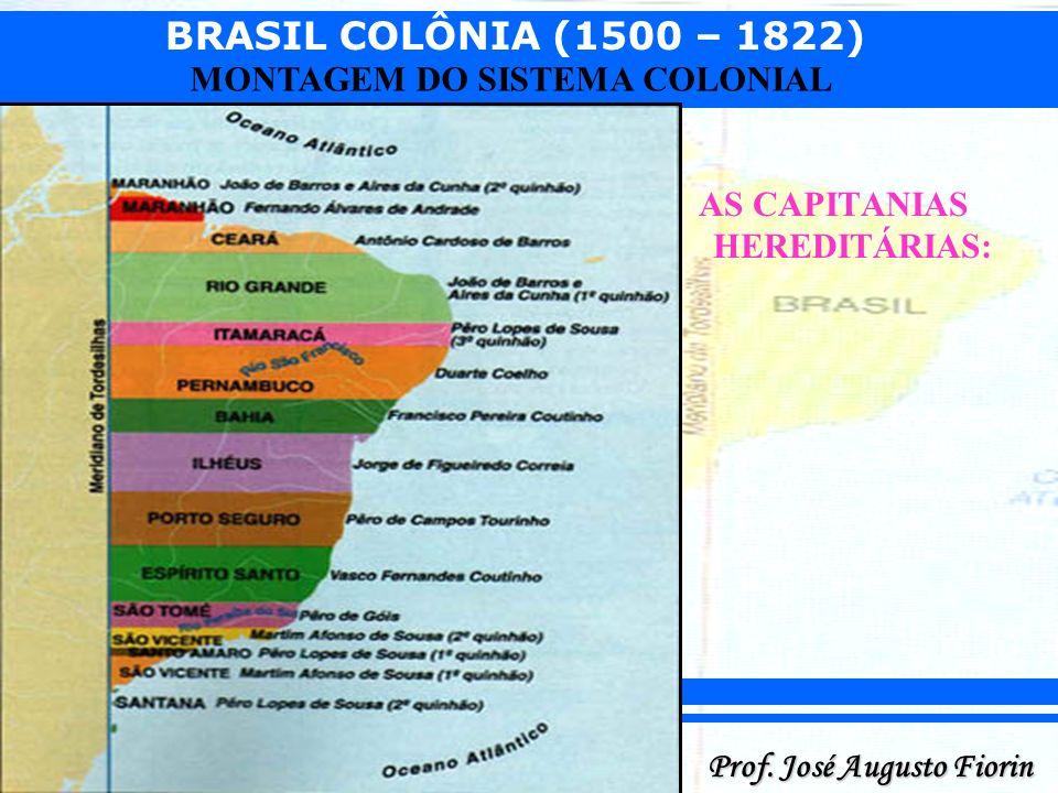 BRASIL COLÔNIA (1500 – 1822) Prof. José Augusto Fiorin MONTAGEM DO SISTEMA COLONIAL AS CAPITANIAS HEREDITÁRIAS: