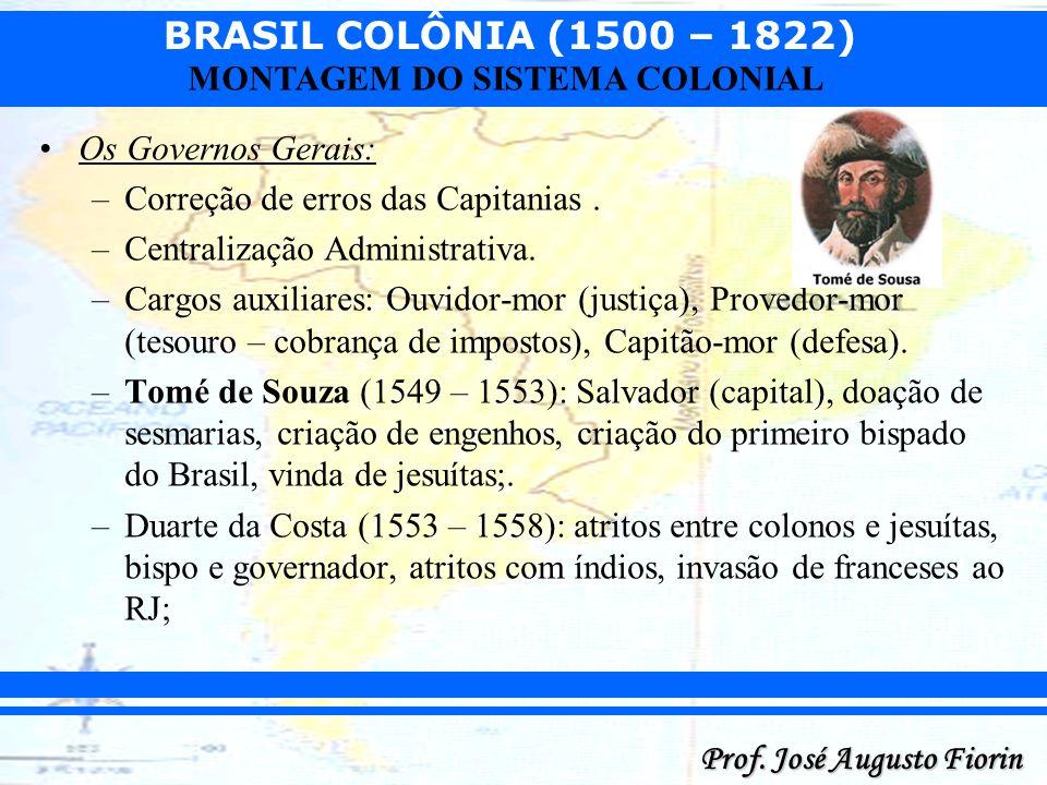 BRASIL COLÔNIA (1500 – 1822) Prof. José Augusto Fiorin MONTAGEM DO SISTEMA COLONIAL Os Governos Gerais: –Correção de erros das Capitanias. –Centraliza