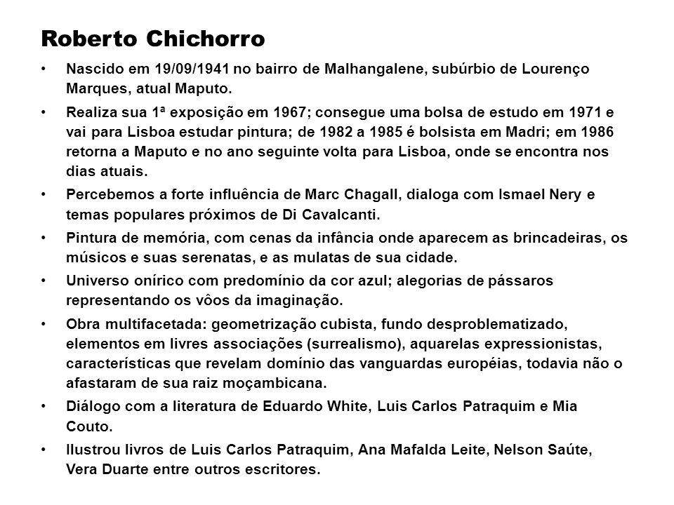 Roberto Chichorro Nascido em 19/09/1941 no bairro de Malhangalene, subúrbio de Lourenço Marques, atual Maputo. Realiza sua 1ª exposição em 1967; conse