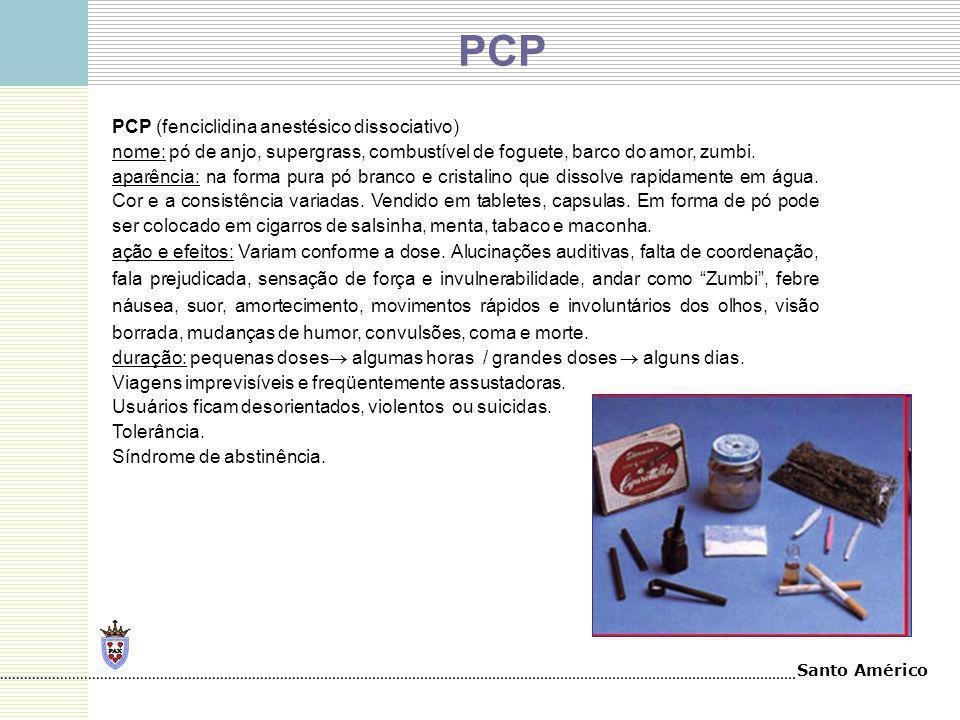 Santo Américo PCP (fenciclidina anestésico dissociativo) nome: pó de anjo, supergrass, combustível de foguete, barco do amor, zumbi. aparência: na for