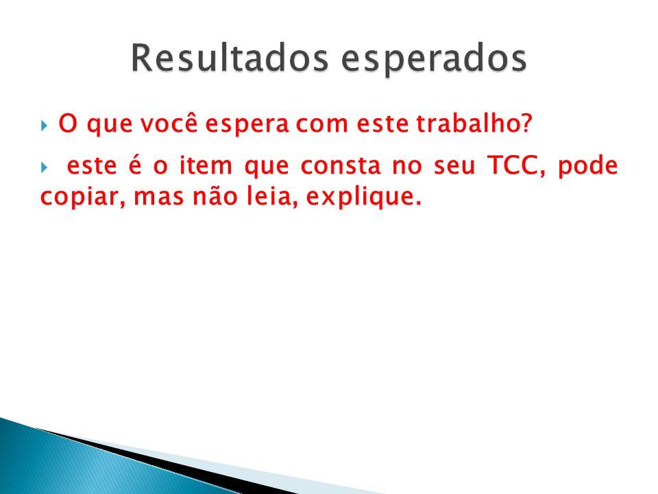 O que você espera com este trabalho? este é o item que consta no seu TCC, pode copiar, mas não leia, explique.
