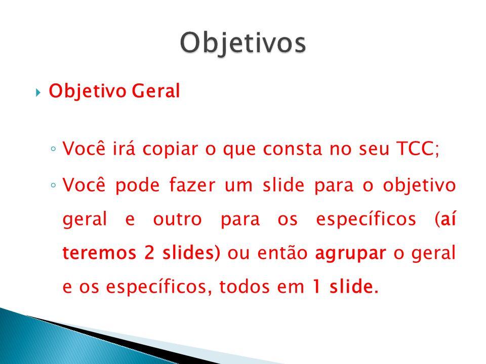 Objetivo Geral Você irá copiar o que consta no seu TCC; Você pode fazer um slide para o objetivo geral e outro para os específicos (aí teremos 2 slide