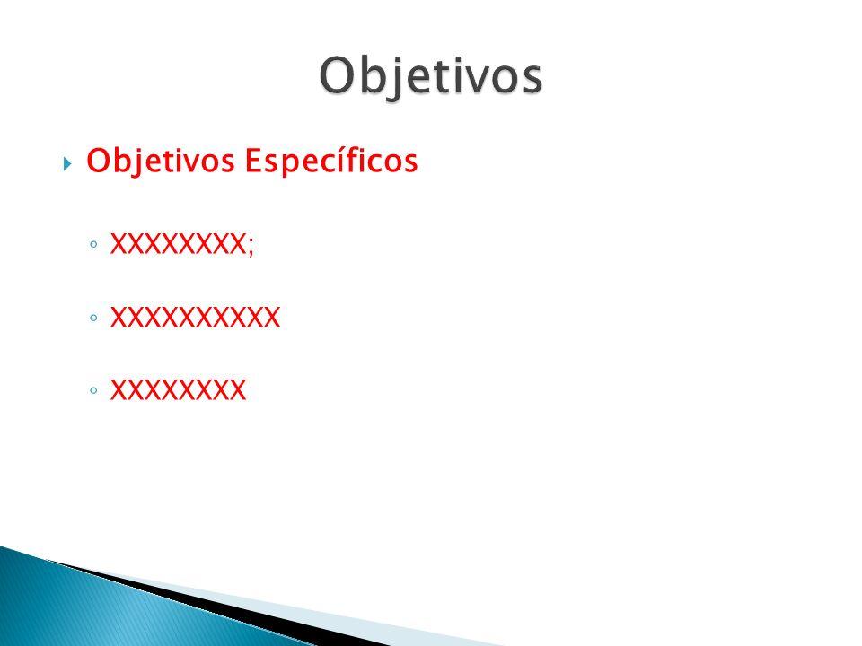 Objetivos Específicos XXXXXXXX; XXXXXXXXXX XXXXXXXX