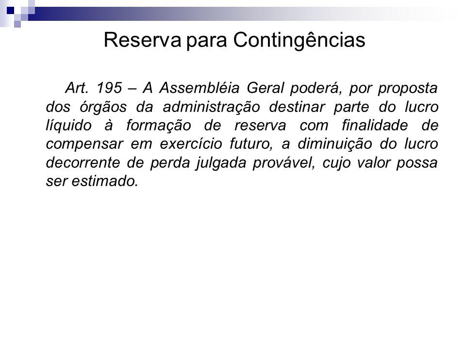 Reserva para Contingências Art. 195 – A Assembléia Geral poderá, por proposta dos órgãos da administração destinar parte do lucro líquido à formação d