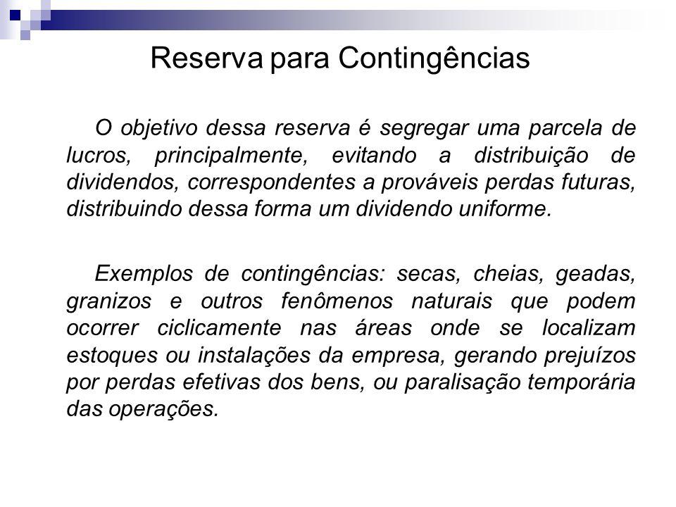 Reserva para Contingências O objetivo dessa reserva é segregar uma parcela de lucros, principalmente, evitando a distribuição de dividendos, correspon
