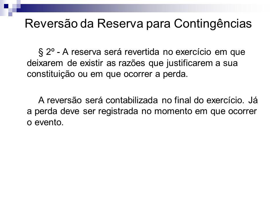 Reversão da Reserva para Contingências § 2º - A reserva será revertida no exercício em que deixarem de existir as razões que justificarem a sua consti