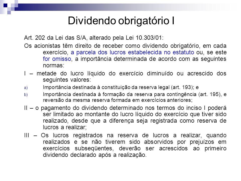 Dividendo obrigatório I Art. 202 da Lei das S/A, alterado pela Lei 10.303/01: Os acionistas têm direito de receber como dividendo obrigatório, em cada