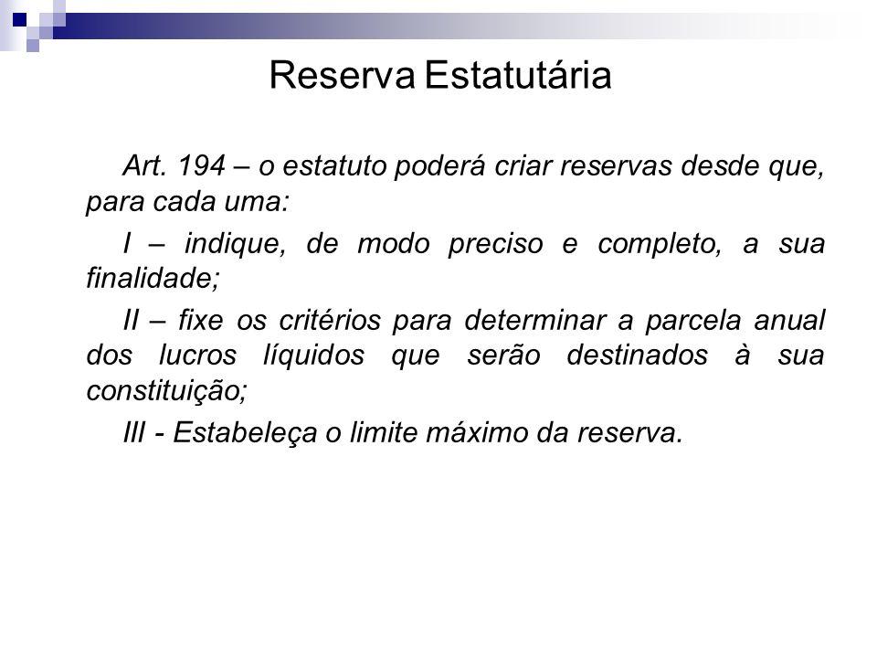Reserva Estatutária Art. 194 – o estatuto poderá criar reservas desde que, para cada uma: I – indique, de modo preciso e completo, a sua finalidade; I
