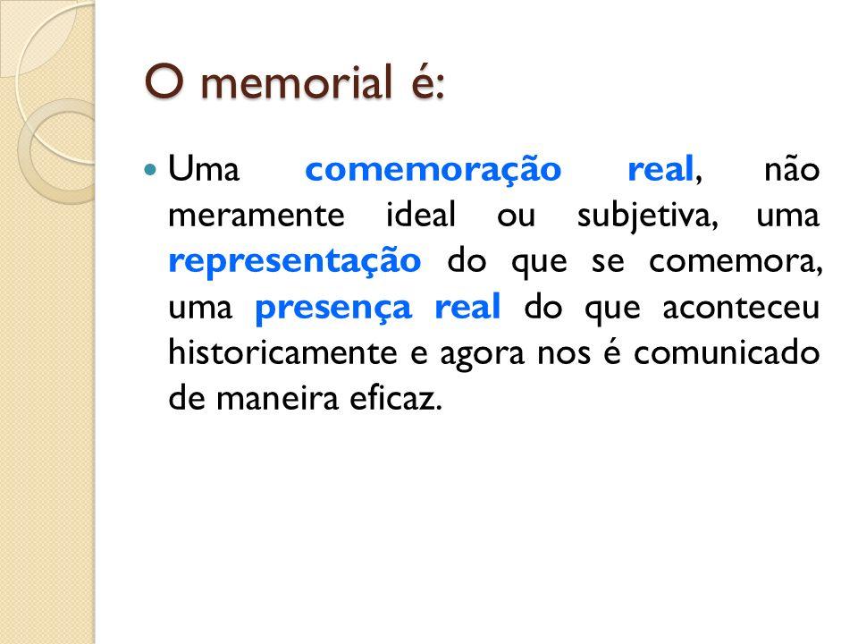 O memorial é: Uma comemoração real, não meramente ideal ou subjetiva, uma representação do que se comemora, uma presença real do que aconteceu histori