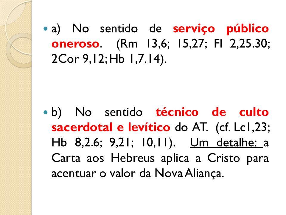 a) No sentido de serviço público oneroso. (Rm 13,6; 15,27; Fl 2,25.30; 2Cor 9,12; Hb 1,7.14). b) No sentido técnico de culto sacerdotal e levítico do