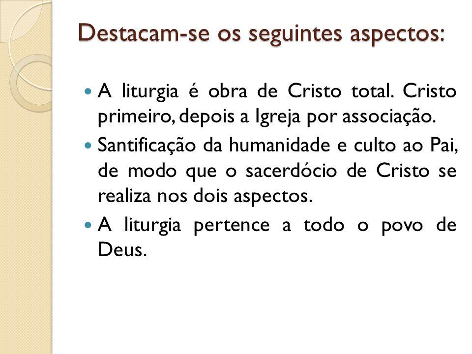 Destacam-se os seguintes aspectos: A liturgia é obra de Cristo total. Cristo primeiro, depois a Igreja por associação. Santificação da humanidade e cu