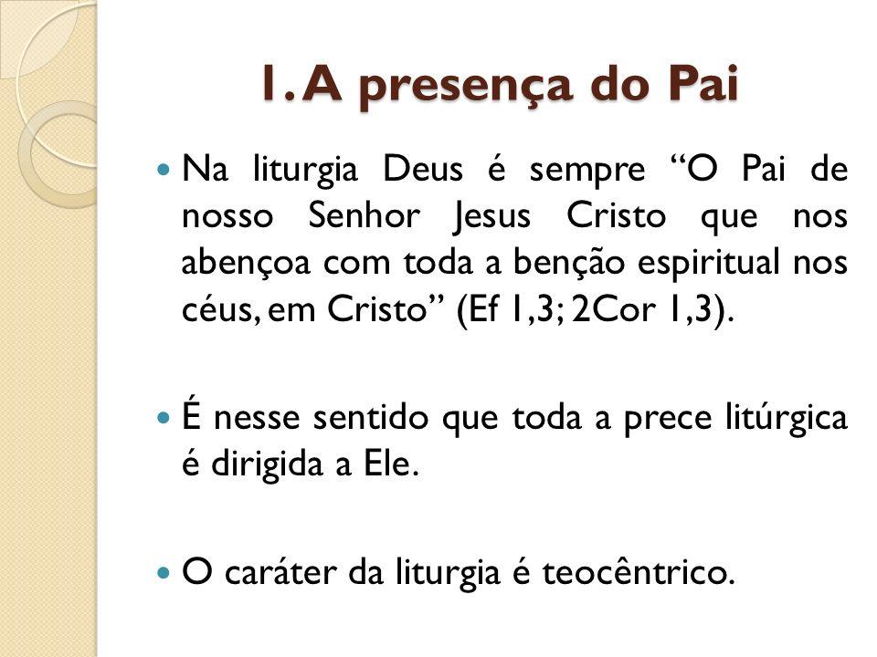 1. A presença do Pai Na liturgia Deus é sempre O Pai de nosso Senhor Jesus Cristo que nos abençoa com toda a benção espiritual nos céus, em Cristo (Ef