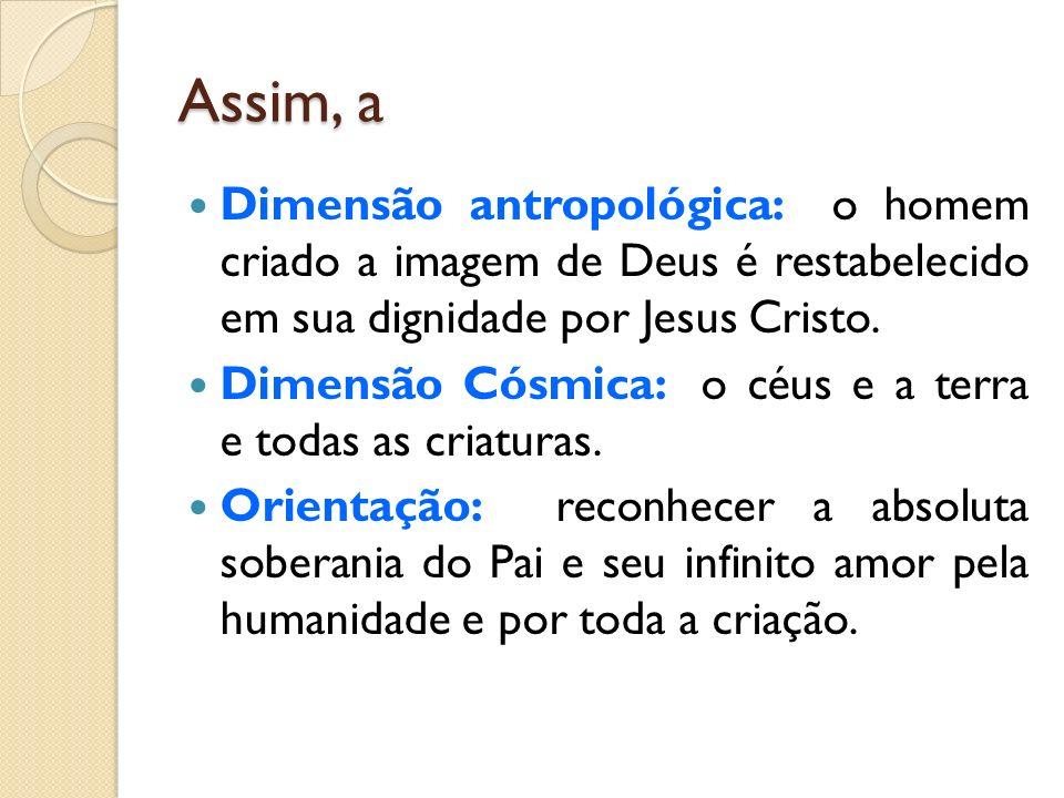 Assim, a Dimensão antropológica: o homem criado a imagem de Deus é restabelecido em sua dignidade por Jesus Cristo. Dimensão Cósmica: o céus e a terra
