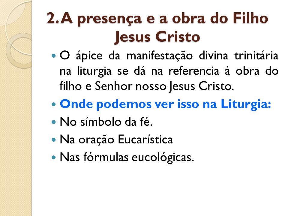 2. A presença e a obra do Filho Jesus Cristo O ápice da manifestação divina trinitária na liturgia se dá na referencia à obra do filho e Senhor nosso