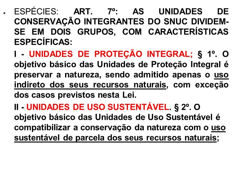 . ESPÉCIES: ART. 7º: AS UNIDADES DE CONSERVAÇÃO INTEGRANTES DO SNUC DIVIDEM- SE EM DOIS GRUPOS, COM CARACTERÍSTICAS ESPECÍFICAS: I - UNIDADES DE PROTE