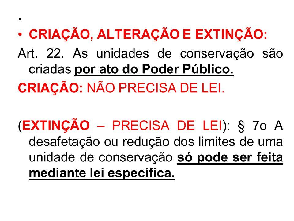 . CRIAÇÃO, ALTERAÇÃO E EXTINÇÃO: Art. 22. As unidades de conservação são criadas por ato do Poder Público. CRIAÇÃO: NÃO PRECISA DE LEI. (EXTINÇÃO – PR