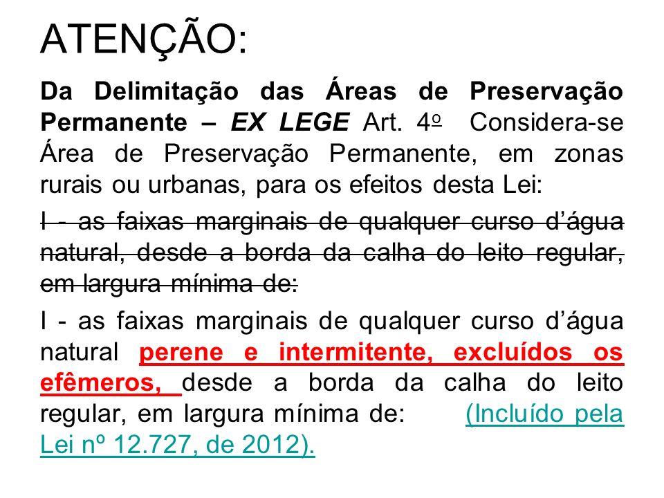 ATENÇÃO: Da Delimitação das Áreas de Preservação Permanente – EX LEGE Art. 4 o Considera-se Área de Preservação Permanente, em zonas rurais ou urbanas