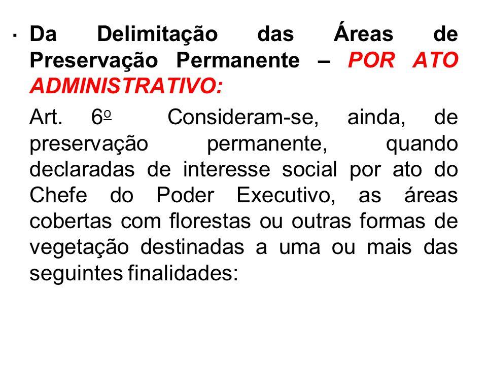 . Da Delimitação das Áreas de Preservação Permanente – POR ATO ADMINISTRATIVO: Art. 6 o Consideram-se, ainda, de preservação permanente, quando declar