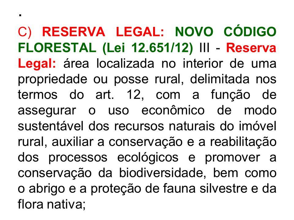 . C) RESERVA LEGAL: NOVO CÓDIGO FLORESTAL (Lei 12.651/12) III - Reserva Legal: área localizada no interior de uma propriedade ou posse rural, delimita