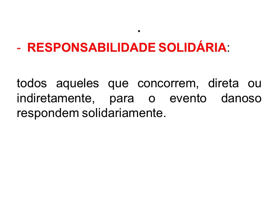 . -RESPONSABILIDADE SOLIDÁRIA: todos aqueles que concorrem, direta ou indiretamente, para o evento danoso respondem solidariamente.