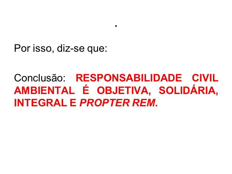 . Por isso, diz-se que: Conclusão: RESPONSABILIDADE CIVIL AMBIENTAL É OBJETIVA, SOLIDÁRIA, INTEGRAL E PROPTER REM.