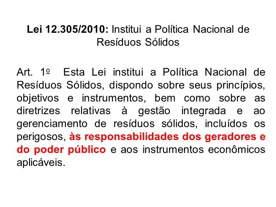 Lei 12.305/2010: Institui a Política Nacional de Resíduos Sólidos Art. 1 o Esta Lei institui a Política Nacional de Resíduos Sólidos, dispondo sobre s