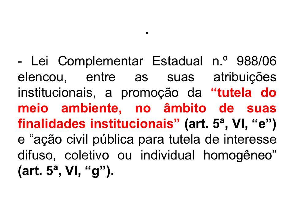 . - Lei Complementar Estadual n.º 988/06 elencou, entre as suas atribuições institucionais, a promoção da tutela do meio ambiente, no âmbito de suas f