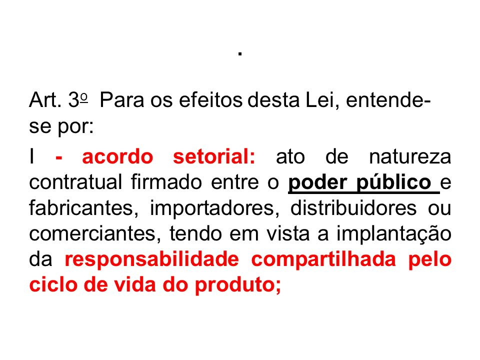 . Art. 3 o Para os efeitos desta Lei, entende- se por: I - acordo setorial: ato de natureza contratual firmado entre o poder público e fabricantes, im
