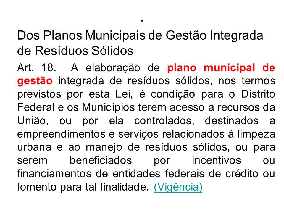 . Dos Planos Municipais de Gestão Integrada de Resíduos Sólidos Art. 18. A elaboração de plano municipal de gestão integrada de resíduos sólidos, nos