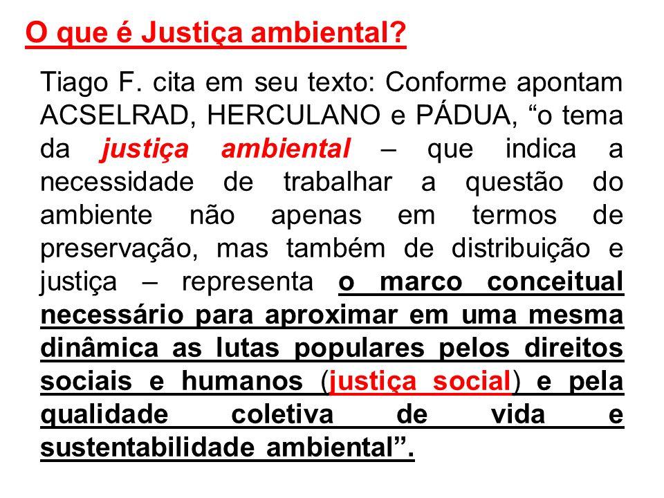 O que é Justiça ambiental? Tiago F. cita em seu texto: Conforme apontam ACSELRAD, HERCULANO e PÁDUA, o tema da justiça ambiental – que indica a necess