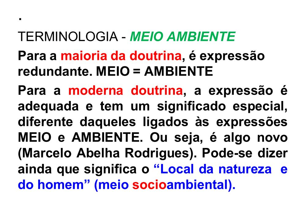 . TERMINOLOGIA - MEIO AMBIENTE Para a maioria da doutrina, é expressão redundante. MEIO = AMBIENTE Para a moderna doutrina, a expressão é adequada e t