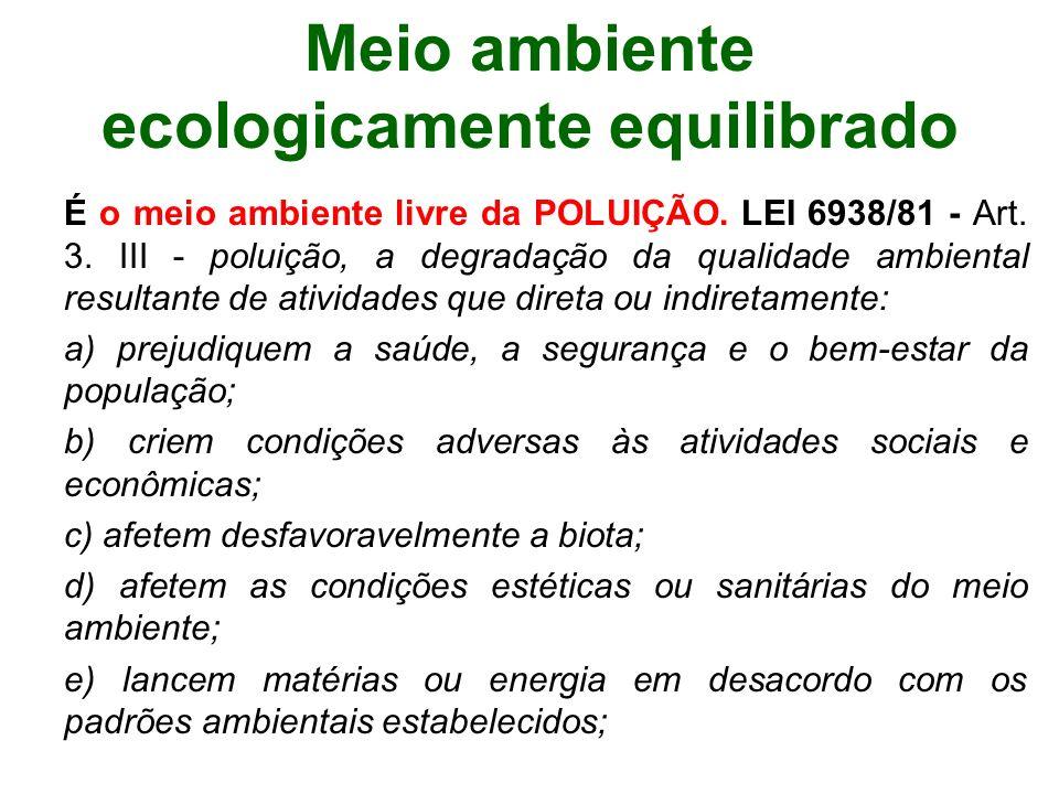 Meio ambiente ecologicamente equilibrado É o meio ambiente livre da POLUIÇÃO. LEI 6938/81 - Art. 3. III - poluição, a degradação da qualidade ambienta