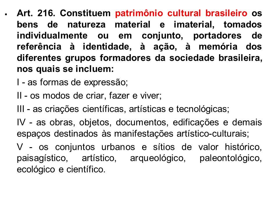 . Art. 216. Constituem patrimônio cultural brasileiro os bens de natureza material e imaterial, tomados individualmente ou em conjunto, portadores de