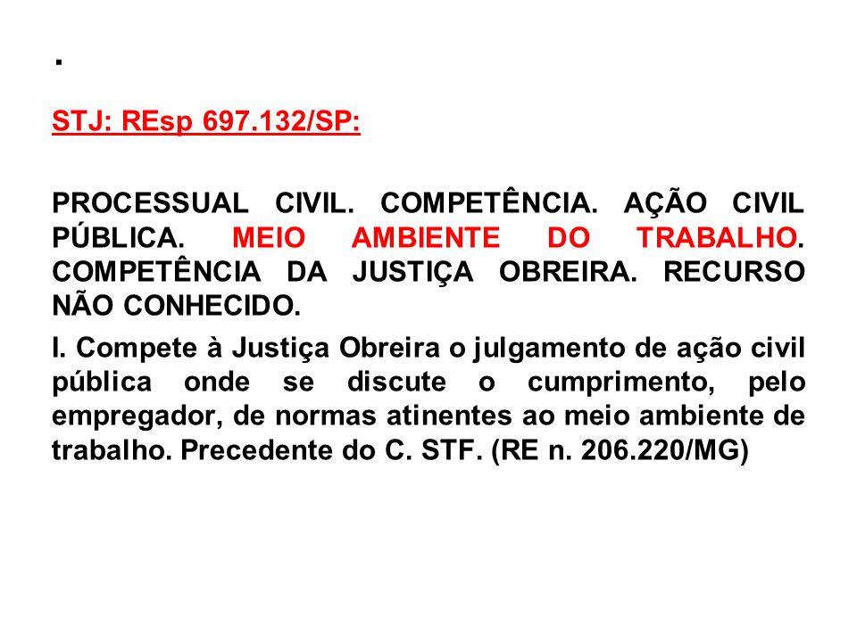 . STJ: REsp 697.132/SP: PROCESSUAL CIVIL. COMPETÊNCIA. AÇÃO CIVIL PÚBLICA. MEIO AMBIENTE DO TRABALHO. COMPETÊNCIA DA JUSTIÇA OBREIRA. RECURSO NÃO CONH