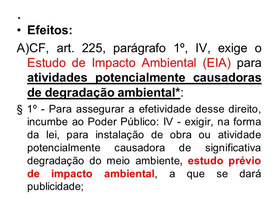 . Efeitos: A)CF, art. 225, parágrafo 1º, IV, exige o Estudo de Impacto Ambiental (EIA) para atividades potencialmente causadoras de degradação ambient